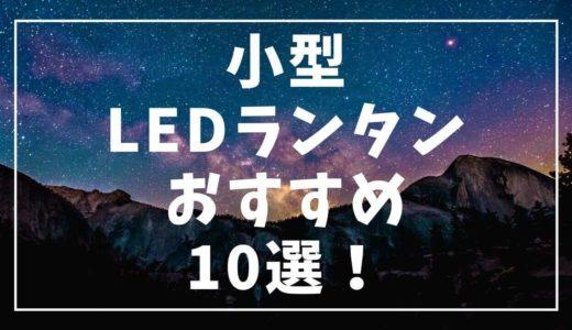 本気で使える明るい小型LEDランタンおすすめ10選!キャンプや登山のテントに最適♬
