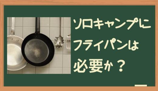 【おすすめ道具】ソロキャンプにフライパンってどうよ?ってやめる人、損やわ~!ねっ西村さん
