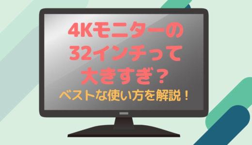 4Kモニターって32インチでは大きすぎで意味ない?【結論:ゲーム・映画中心ならOK!】